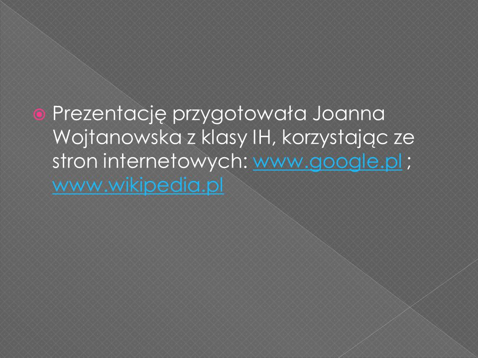 Prezentację przygotowała Joanna Wojtanowska z klasy IH, korzystając ze stron internetowych: www.google.pl ; www.wikipedia.pl