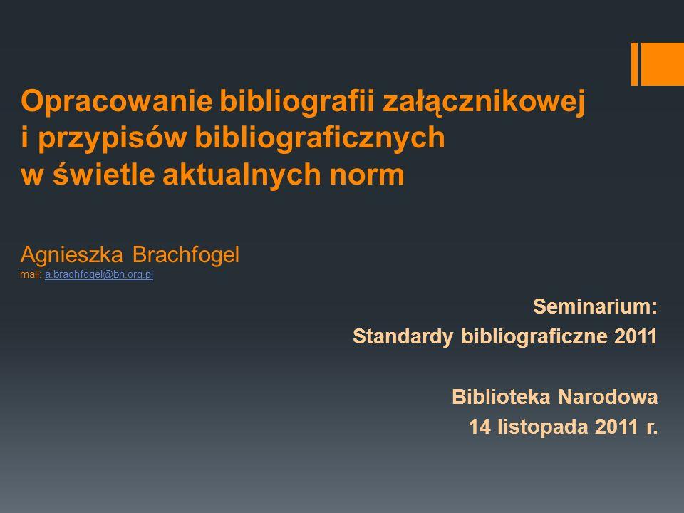 Opracowanie bibliografii załącznikowej i przypisów bibliograficznych w świetle aktualnych norm Agnieszka Brachfogel mail: a.brachfogel@bn.org.pl