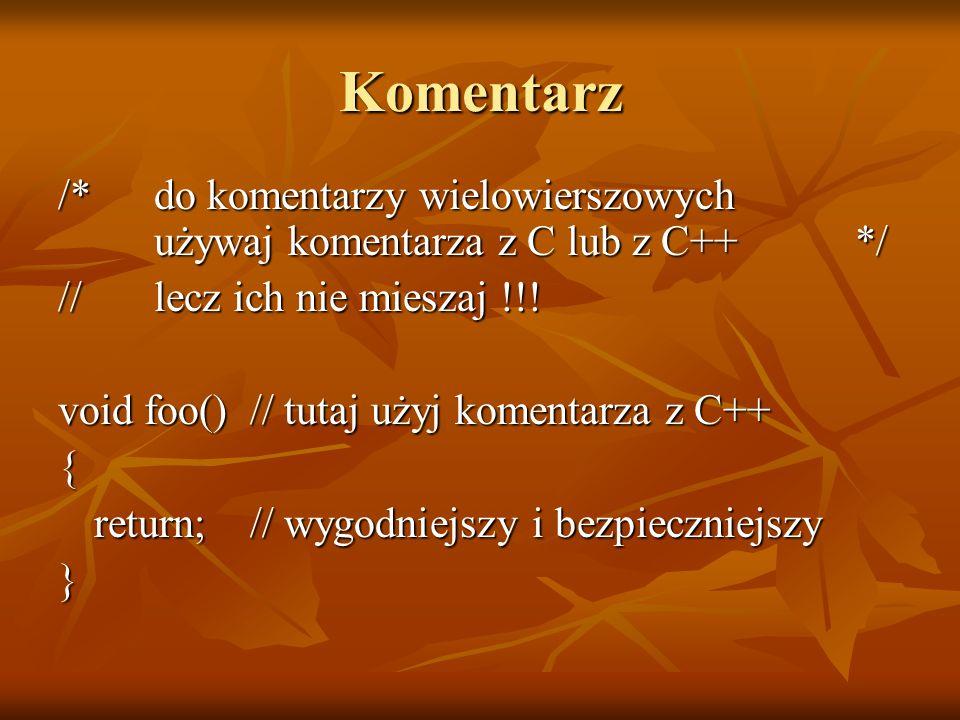Komentarz /* do komentarzy wielowierszowych używaj komentarza z C lub z C++ */ // lecz ich nie mieszaj !!!