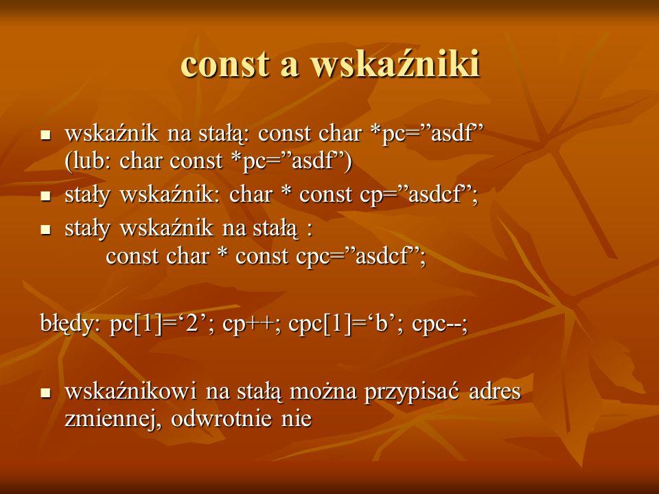 const a wskaźniki wskaźnik na stałą: const char *pc= asdf (lub: char const *pc= asdf ) stały wskaźnik: char * const cp= asdcf ;
