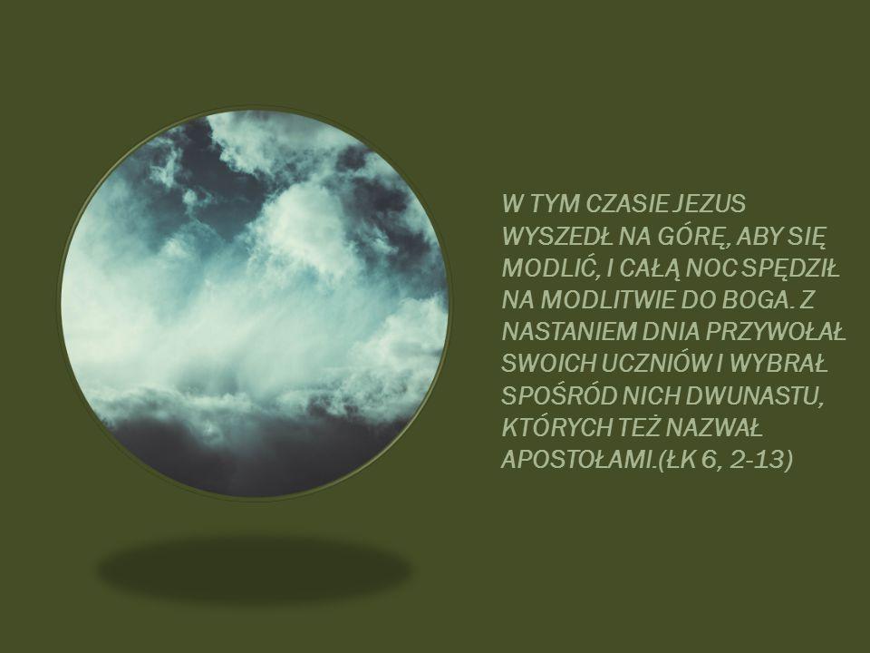 W TYM CZASIE JEZUS WYSZEDŁ NA GÓRĘ, ABY SIĘ MODLIĆ, I CAŁĄ NOC SPĘDZIŁ NA MODLITWIE DO BOGA.