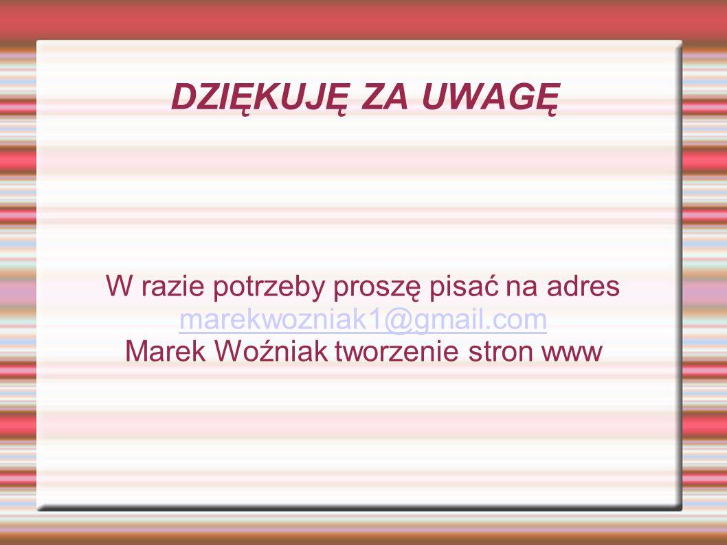 DZIĘKUJĘ ZA UWAGĘ W razie potrzeby proszę pisać na adres marekwozniak1@gmail.com.