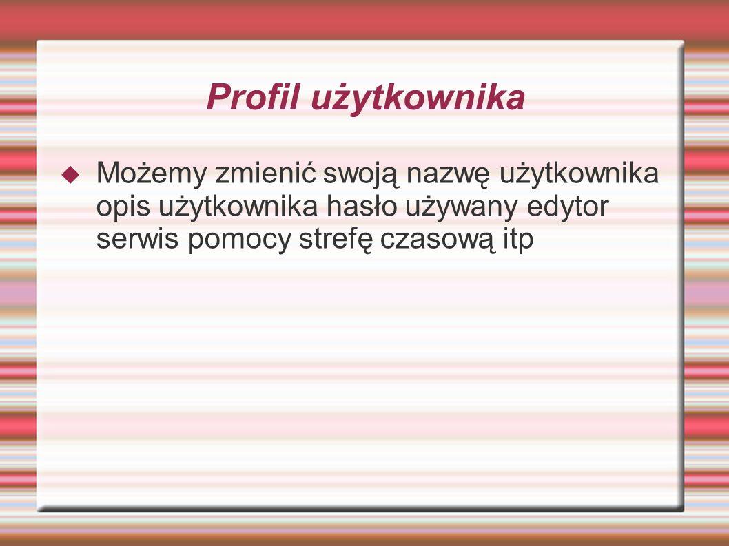 Profil użytkownika Możemy zmienić swoją nazwę użytkownika opis użytkownika hasło używany edytor serwis pomocy strefę czasową itp.