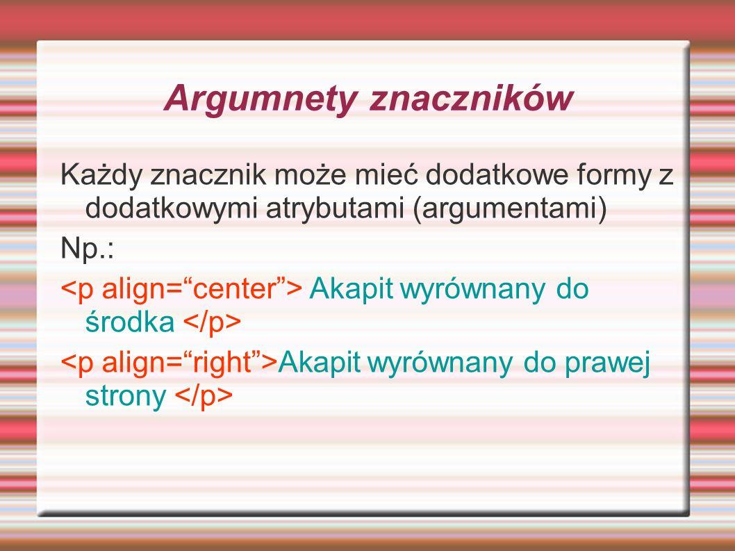 Argumnety znaczników Każdy znacznik może mieć dodatkowe formy z dodatkowymi atrybutami (argumentami)