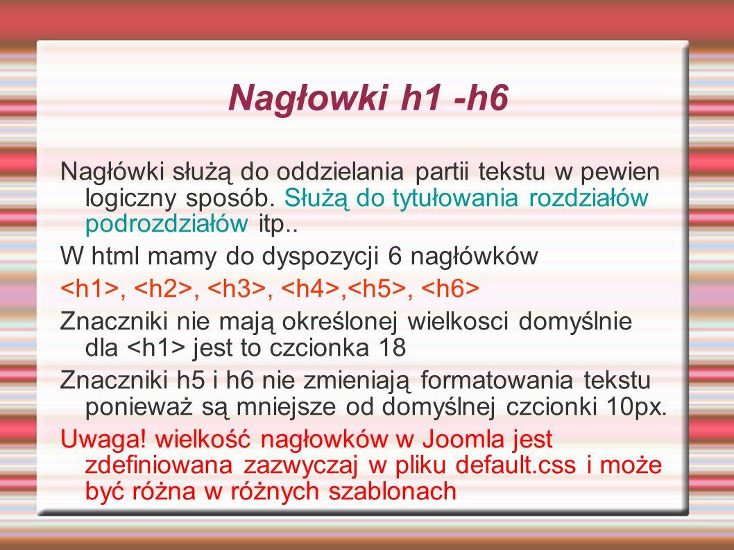 Nagłowki h1 -h6 Nagłówki służą do oddzielania partii tekstu w pewien logiczny sposób. Służą do tytułowania rozdziałów podrozdziałów itp..