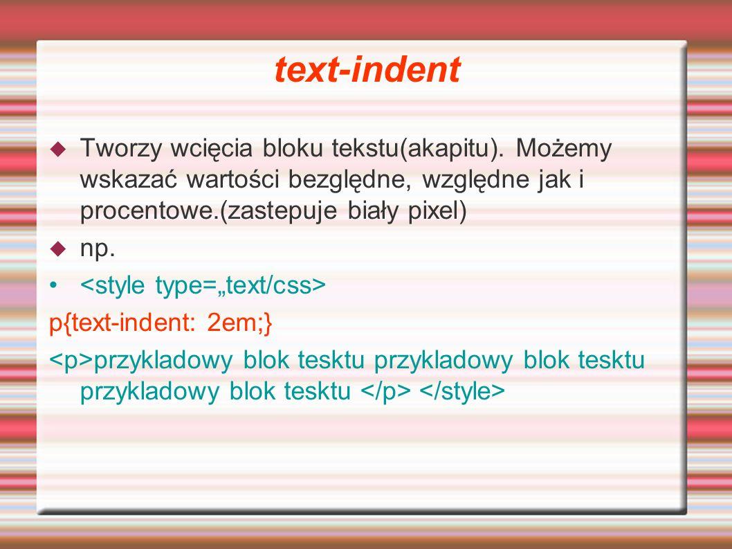 text-indent Tworzy wcięcia bloku tekstu(akapitu). Możemy wskazać wartości bezględne, względne jak i procentowe.(zastepuje biały pixel)