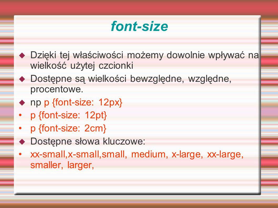 font-size Dzięki tej właściwości możemy dowolnie wpływać na wielkość użytej czcionki. Dostępne są wielkości bewzględne, względne, procentowe.