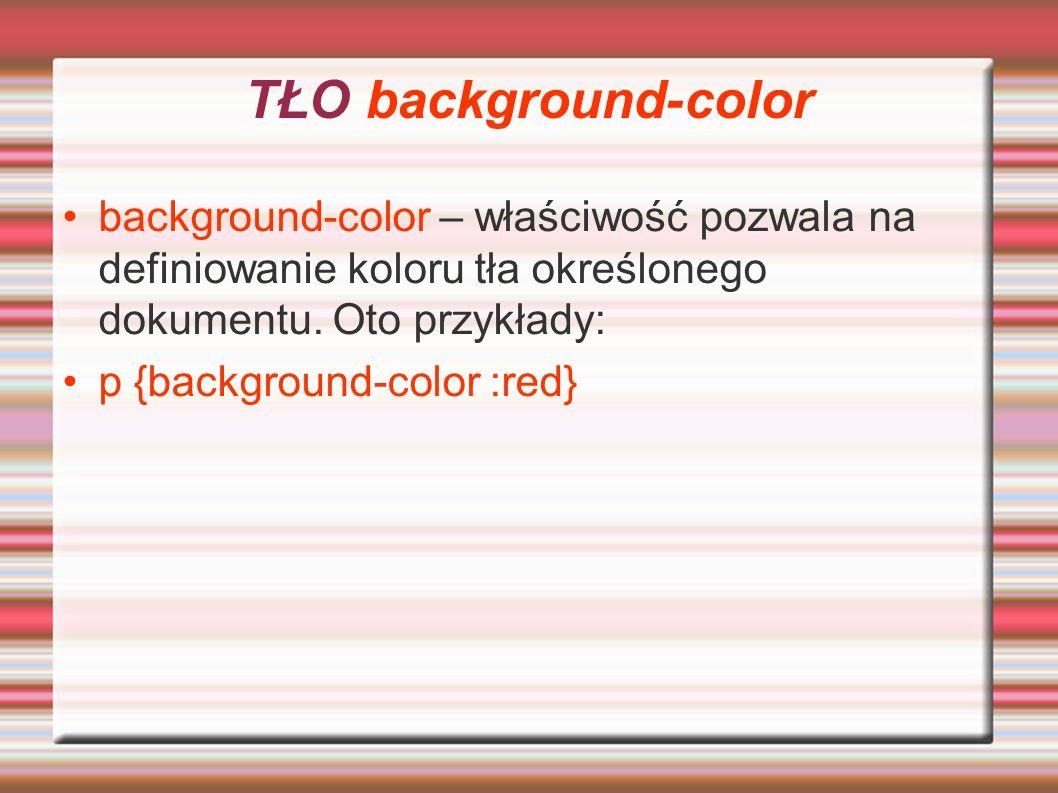TŁO background-color background-color – właściwość pozwala na definiowanie koloru tła określonego dokumentu. Oto przykłady: