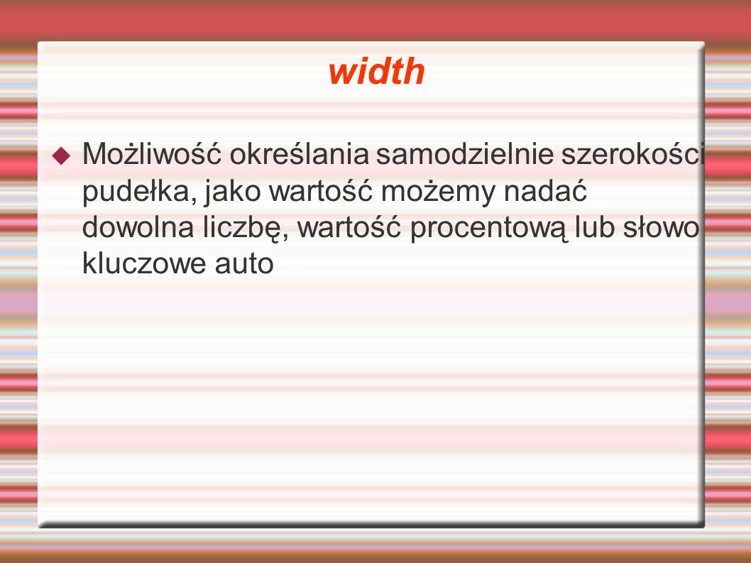 width Możliwość określania samodzielnie szerokości pudełka, jako wartość możemy nadać dowolna liczbę, wartość procentową lub słowo kluczowe auto.