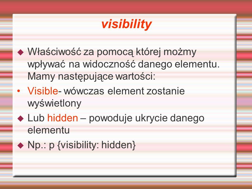 visibility Właściwość za pomocą której możmy wpływać na widoczność danego elementu. Mamy następujące wartości: