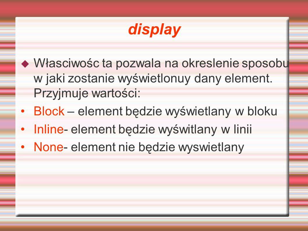 display Własciwośc ta pozwala na okreslenie sposobu w jaki zostanie wyświetlonuy dany element. Przyjmuje wartości: