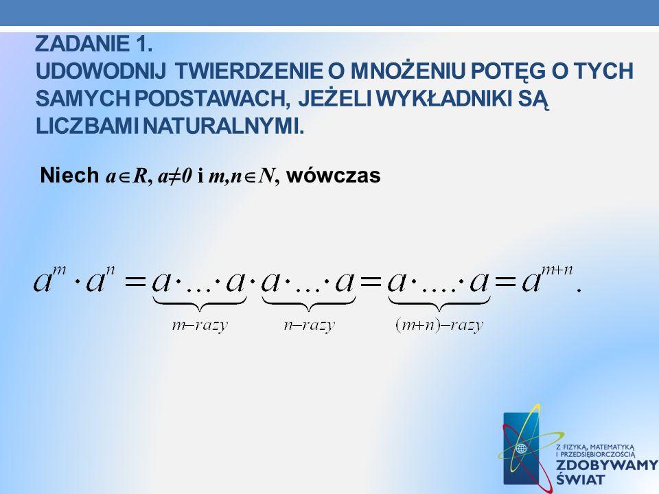 Zadanie 1. Udowodnij Twierdzenie o mnożeniu potęg o tych samych podstawach, jeżeli wykładniki są liczbami naturalnymi.