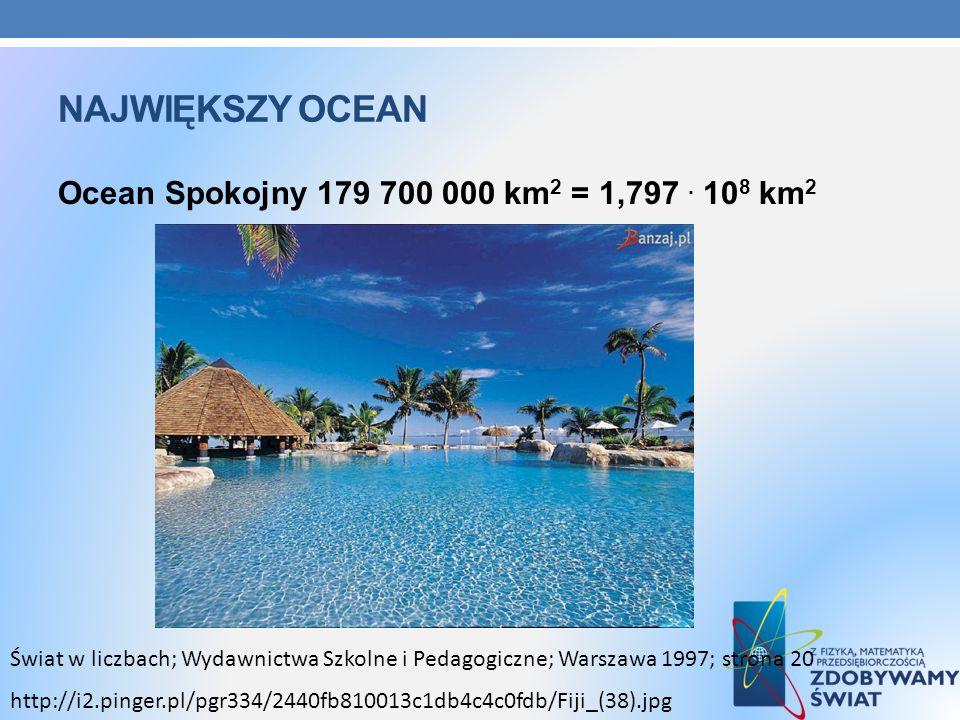 Największy ocean Ocean Spokojny 179 700 000 km2 = 1,797 . 108 km2