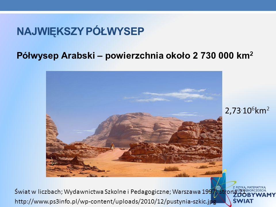 Największy półwysep Półwysep Arabski – powierzchnia około 2 730 000 km2. 2,73.106km2.