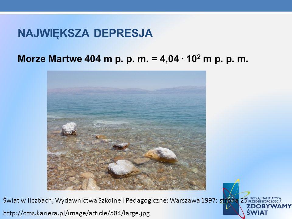 Największa depresja Morze Martwe 404 m p. p. m. = 4,04 . 102 m p. p. m.