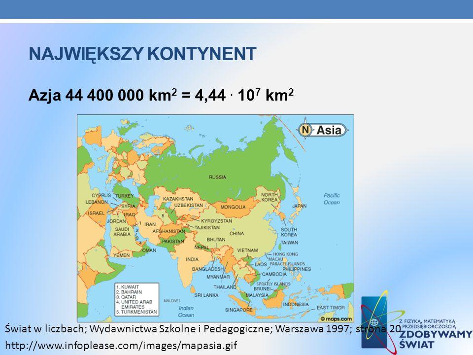 Największy kontynent Azja 44 400 000 km2 = 4,44 . 107 km2