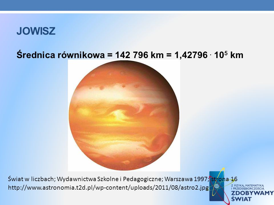 jowisz Średnica równikowa = 142 796 km = 1,42796 . 105 km