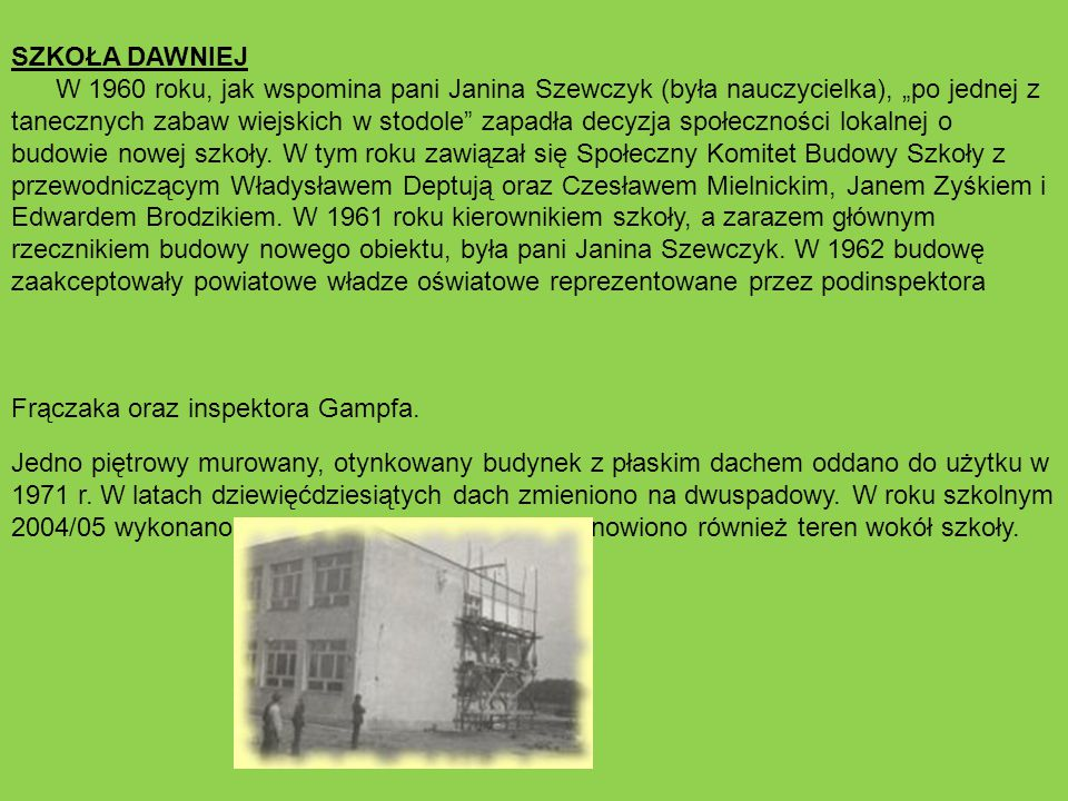 """SZKOŁA DAWNIEJ W 1960 roku, jak wspomina pani Janina Szewczyk (była nauczycielka), """"po jednej z tanecznych zabaw wiejskich w stodole zapadła decyzja społeczności lokalnej o budowie nowej szkoły."""