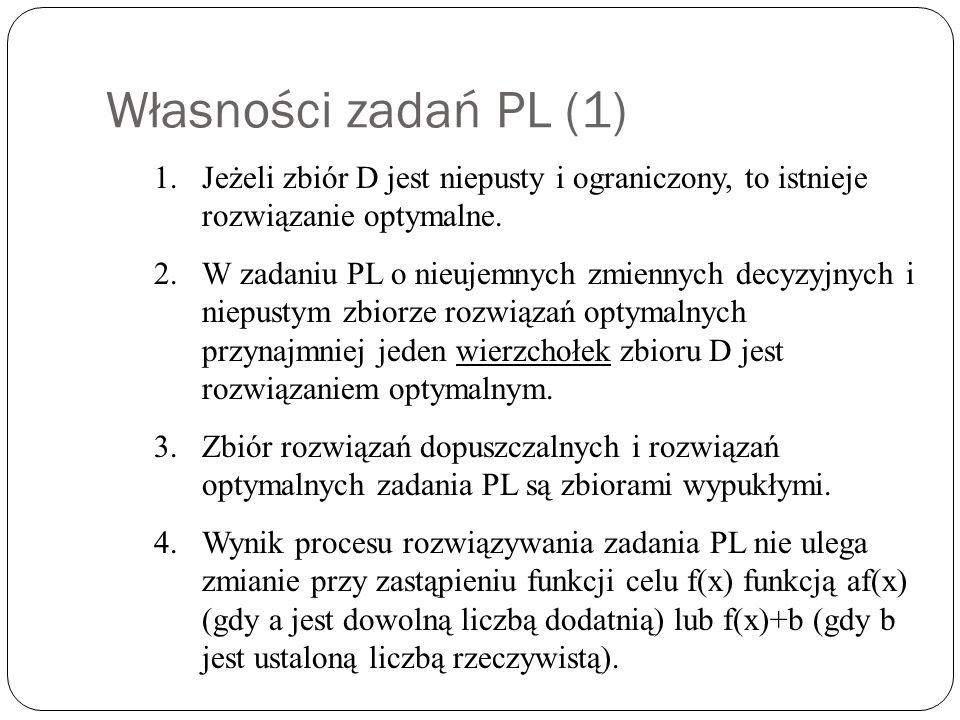 Własności zadań PL (1) Jeżeli zbiór D jest niepusty i ograniczony, to istnieje rozwiązanie optymalne.