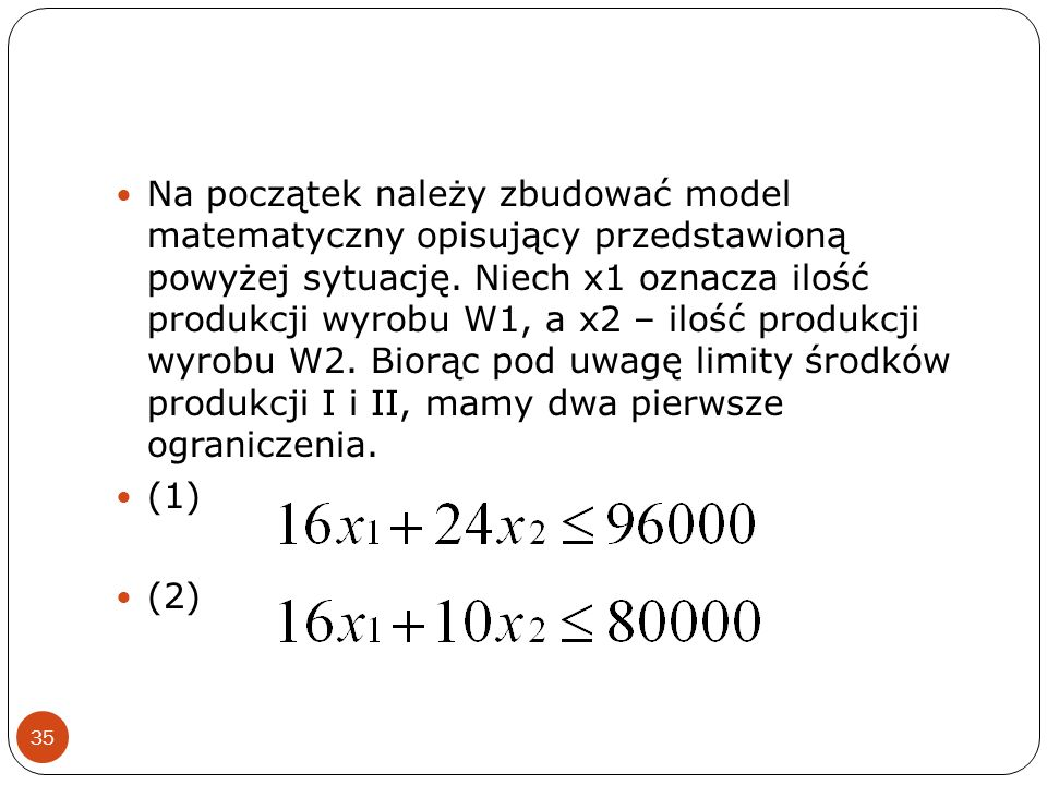 Na początek należy zbudować model matematyczny opisujący przedstawioną powyżej sytuację. Niech x1 oznacza ilość produkcji wyrobu W1, a x2 – ilość produkcji wyrobu W2. Biorąc pod uwagę limity środków produkcji I i II, mamy dwa pierwsze ograniczenia.