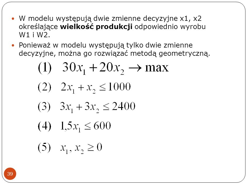 W modelu występują dwie zmienne decyzyjne x1, x2 określające wielkość produkcji odpowiednio wyrobu W1 i W2.