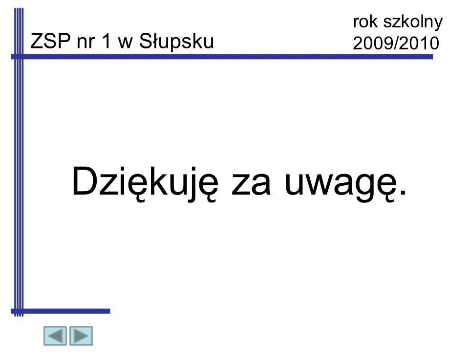 rok szkolny 2009/2010 ZSP nr 1 w Słupsku Dziękuję za uwagę.