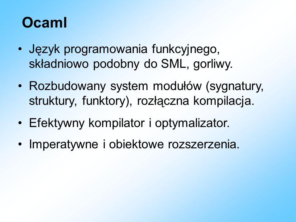 Ocaml Język programowania funkcyjnego, składniowo podobny do SML, gorliwy.