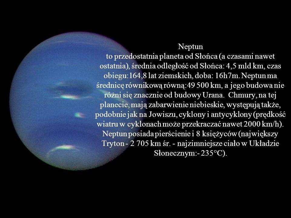 Neptun to przedostatnia planeta od Słońca (a czasami nawet ostatnia), średnia odległość od Słońca: 4,5 mld km, czas obiegu:164,8 lat ziemskich, doba: 16h7m.
