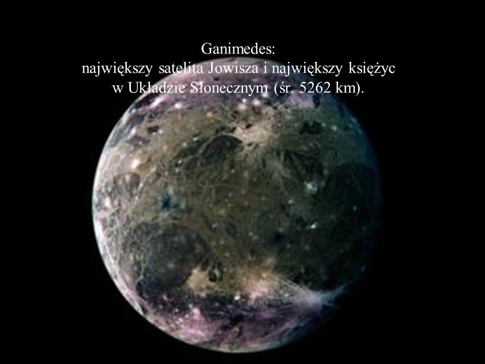 Ganimedes: największy satelita Jowisza i największy księżyc w Układzie Słonecznym (śr. 5262 km).