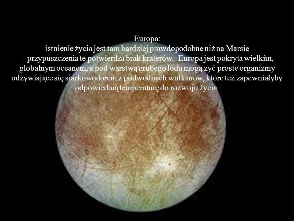 Europa: istnienie życia jest tam bardziej prawdopodobne niż na Marsie - przypuszczenia te potwierdza brak kraterów - Europa jest pokryta wielkim, globalnym oceanem, a pod warstwą grubego lodu mogą żyć proste organizmy odżywiające się siarkowodorem z podwodnych wulkanów, które też zapewniałyby odpowiednią temperaturę do rozwoju życia.