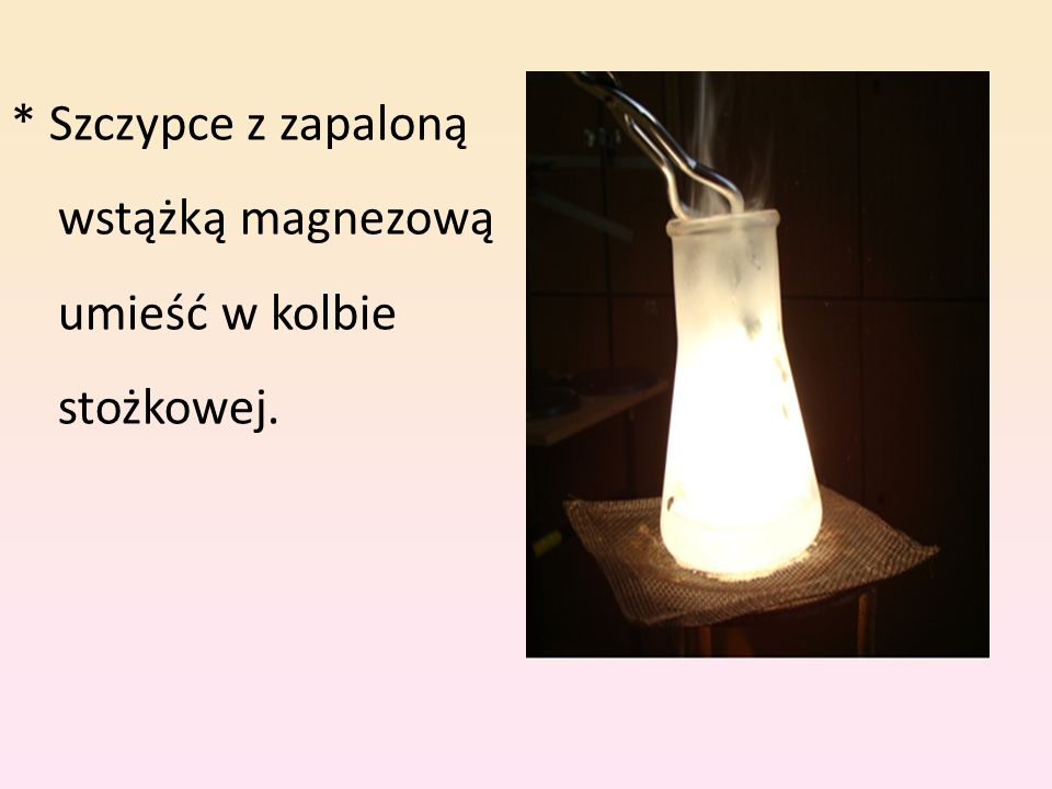* Szczypce z zapaloną wstążką magnezową umieść w kolbie stożkowej.