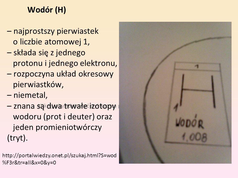 Wodór (H) – najprostszy pierwiastek o liczbie atomowej 1, – składa się z jednego protonu i jednego elektronu, – rozpoczyna układ okresowy pierwiastków, – niemetal, – znana są dwa trwałe izotopy wodoru (prot i deuter) oraz jeden promieniotwórczy (tryt).