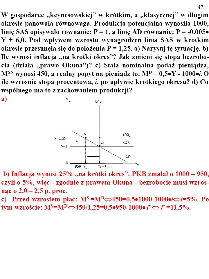 """W gospodarce """"keynesowskiej w krótkim, a """"klasycznej w długim okresie panowała równowaga. Produkcja potencjalna wynosiła 1000, linię SAS opisywało równanie: P = 1, a linię AD równanie: P = -0.005 Y + 6,0. Pod wpływem wzrostu wynagrodzeń linia SAS w krótkim okresie przesunęła się do położenia P = 1,25. a) Narysuj tę sytuację. b) Ile wynosi inflacja """"na krótki okres Jak zmieni się stopa bezrobo-cia (działa """"prawo Okuna ) c) Stała nominalna podaż pieniądza, MSN wynosi 450, a realny popyt na pieniądz to: MD = 0,5Y - 1000i. O ile wzrośnie stopa procentowa, i, po upływie krótkiego okresu d) Co wspólnego ma to z zachowaniem produkcji"""