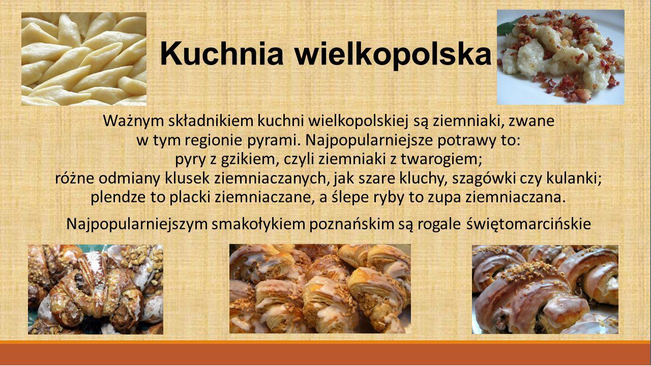 Kuchnia wielkopolska Ważnym składnikiem kuchni wielkopolskiej są ziemniaki, zwane w tym regionie pyrami. Najpopularniejsze potrawy to: