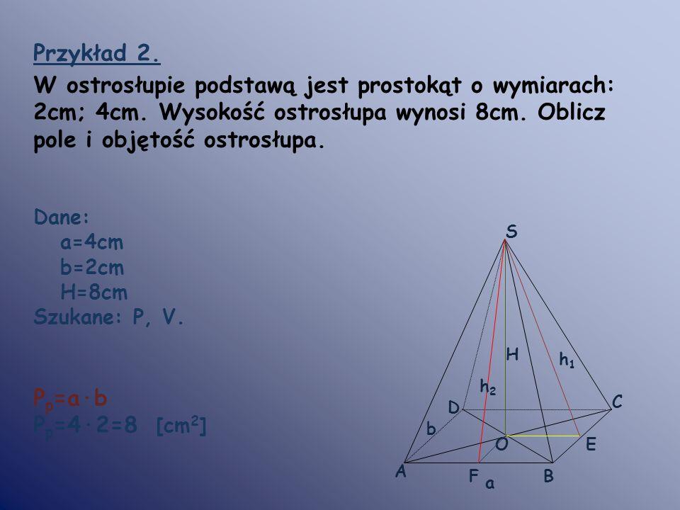 Przykład 2. W ostrosłupie podstawą jest prostokąt o wymiarach: 2cm; 4cm. Wysokość ostrosłupa wynosi 8cm. Oblicz pole i objętość ostrosłupa.