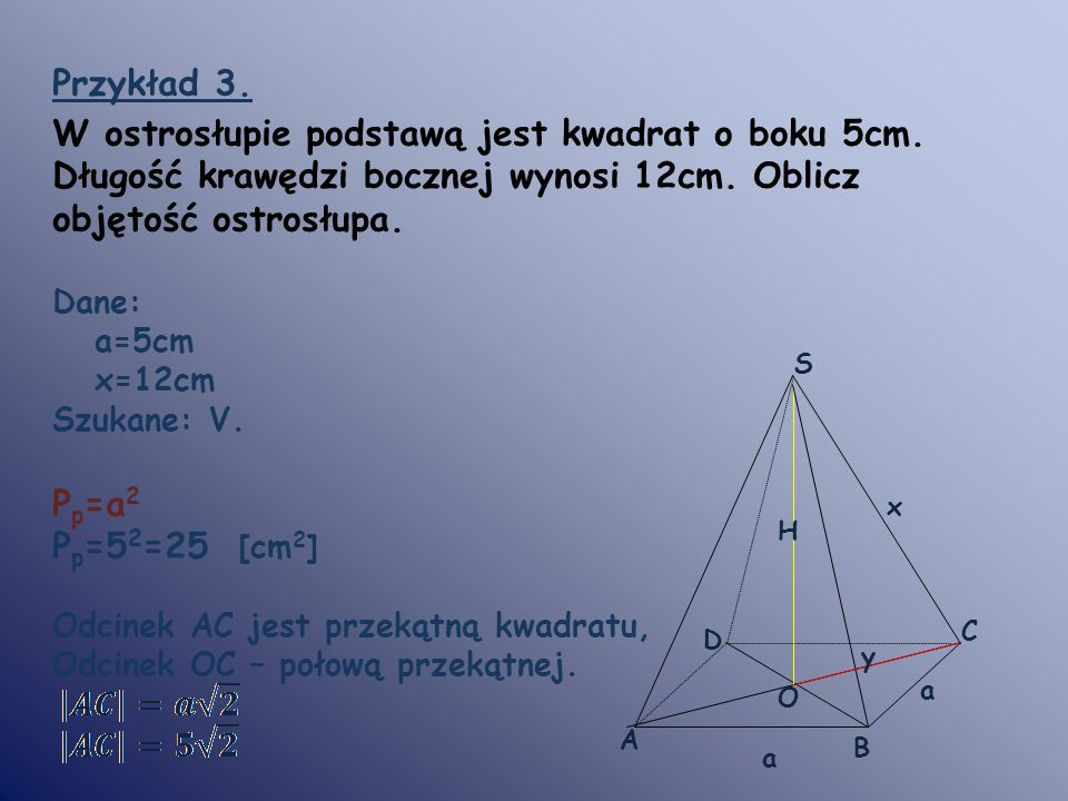Przykład 3.W ostrosłupie podstawą jest kwadrat o boku 5cm. Długość krawędzi bocznej wynosi 12cm. Oblicz objętość ostrosłupa.