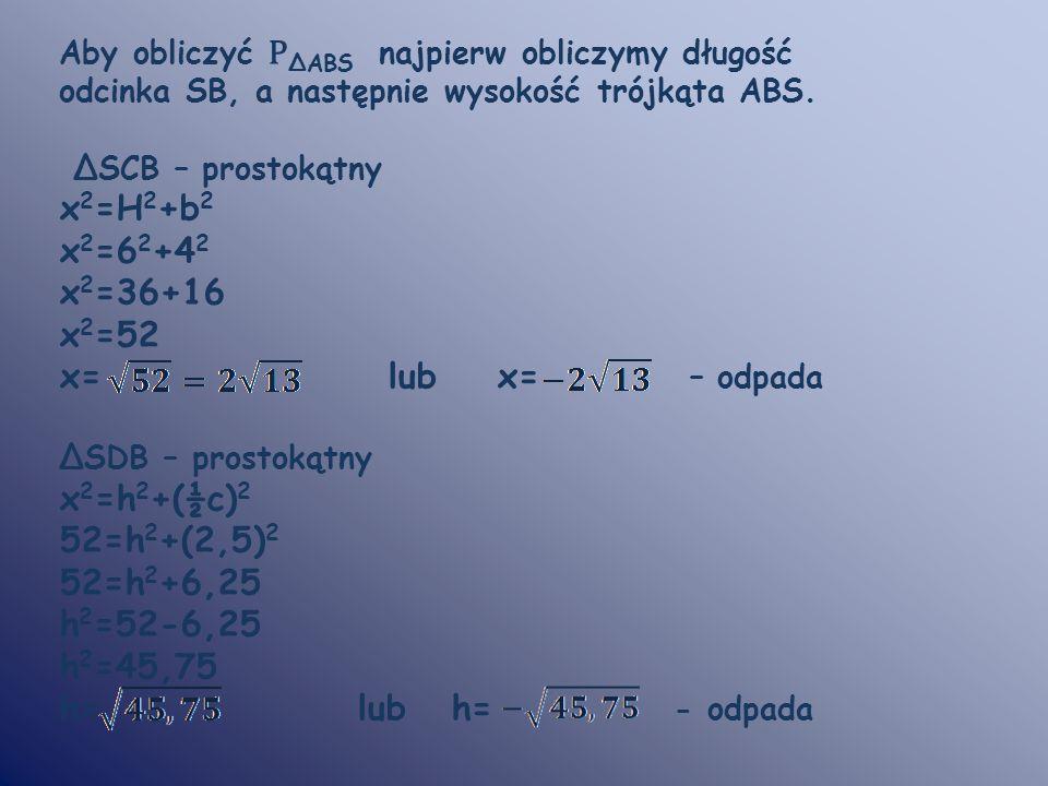 x2=H2+b2 x2=62+42 x2=36+16 x2=52 x= lub x= – odpada x2=h2+(½c)2