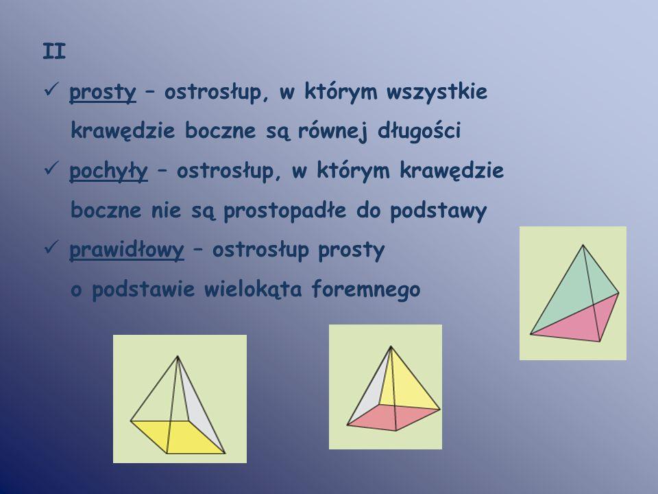 II prosty – ostrosłup, w którym wszystkie. krawędzie boczne są równej długości. pochyły – ostrosłup, w którym krawędzie.