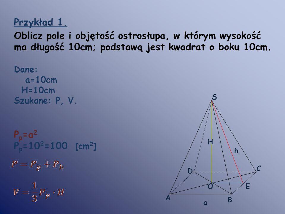 Przykład 1. Oblicz pole i objętość ostrosłupa, w którym wysokość ma długość 10cm; podstawą jest kwadrat o boku 10cm.