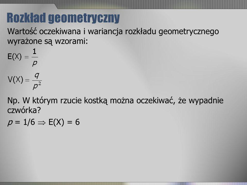 Rozkład geometryczny Wartość oczekiwana i wariancja rozkładu geometrycznego wyrażone są wzorami: