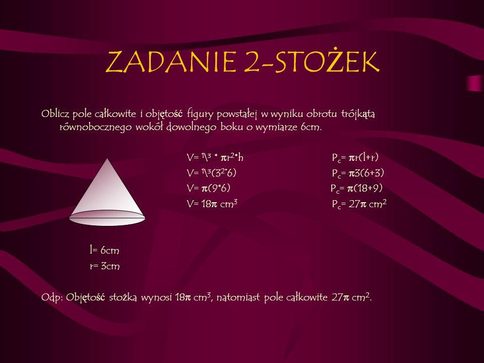 ZADANIE 2-STOŻEK Oblicz pole całkowite i objętość figury powstałej w wyniku obrotu trójkąta równobocznego wokół dowolnego boku o wymiarze 6cm.