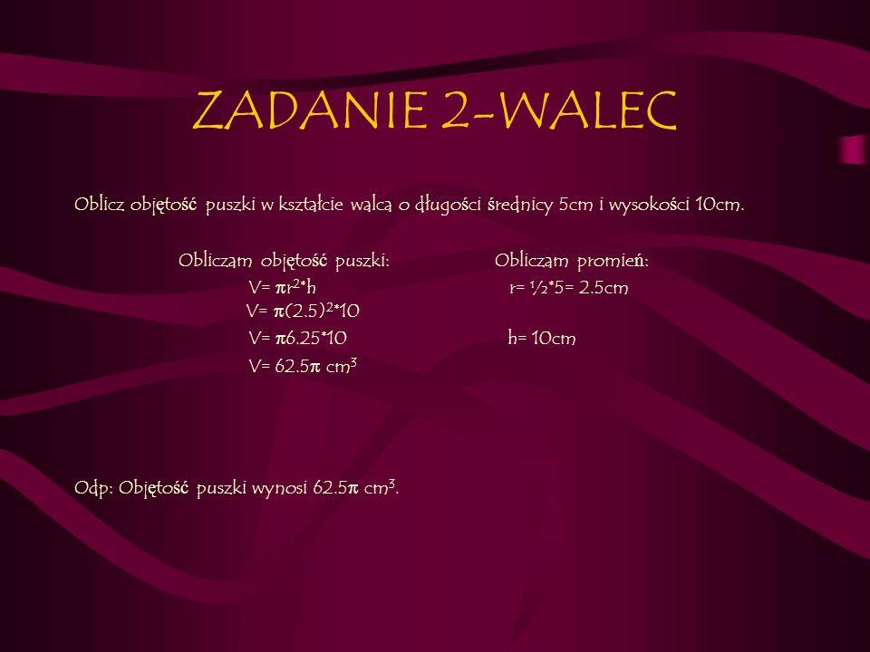 ZADANIE 2-WALEC Oblicz objętość puszki w kształcie walca o długości średnicy 5cm i wysokości 10cm.