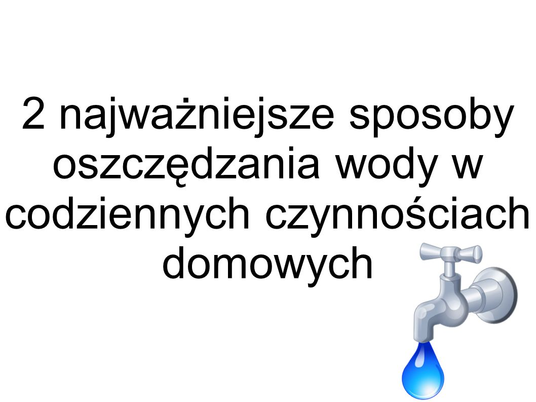 2 najważniejsze sposoby oszczędzania wody w codziennych czynnościach domowych