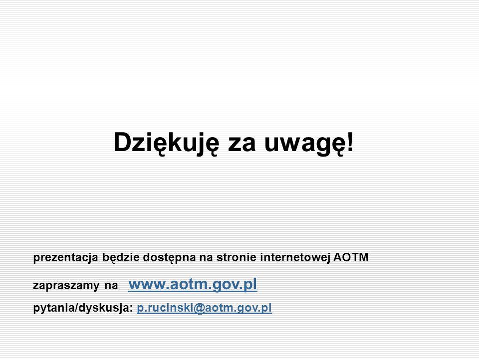 Dziękuję za uwagę!prezentacja będzie dostępna na stronie internetowej AOTM. zapraszamy na www.aotm.gov.pl.