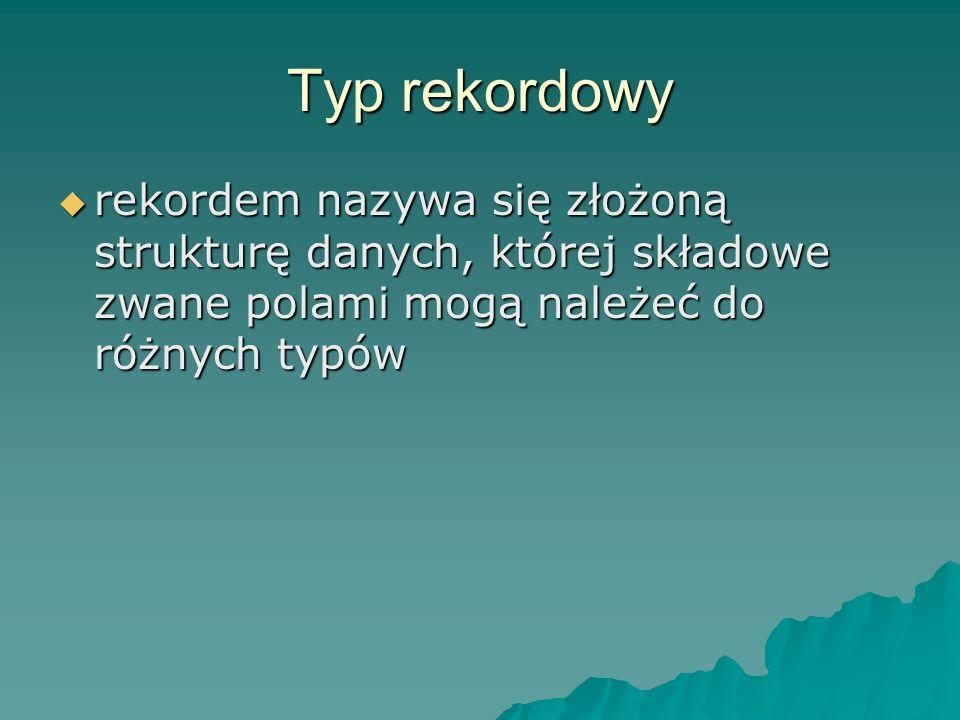 Typ rekordowy rekordem nazywa się złożoną strukturę danych, której składowe zwane polami mogą należeć do różnych typów.