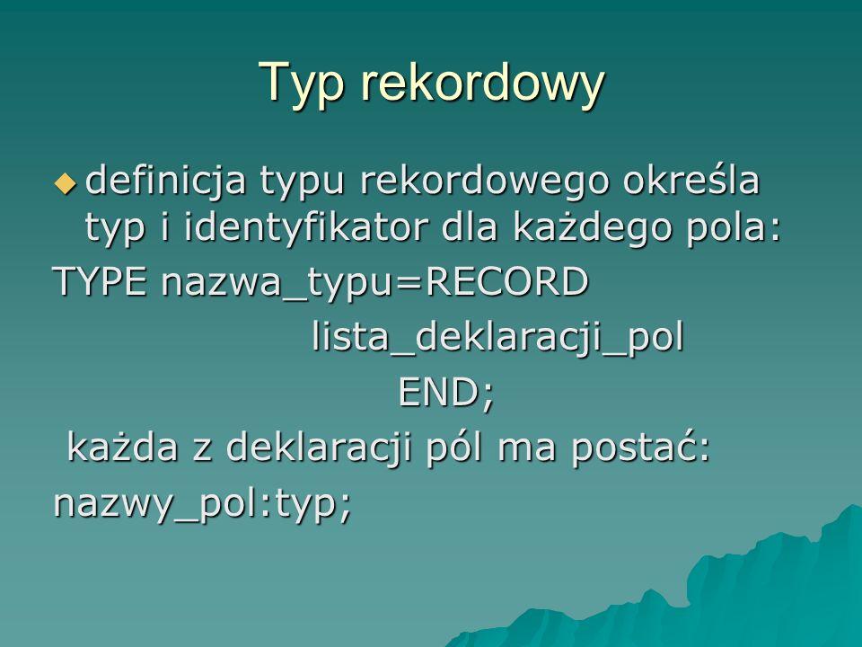 Typ rekordowy definicja typu rekordowego określa typ i identyfikator dla każdego pola: TYPE nazwa_typu=RECORD.