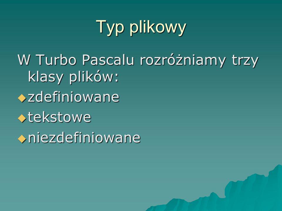 Typ plikowy W Turbo Pascalu rozróżniamy trzy klasy plików: