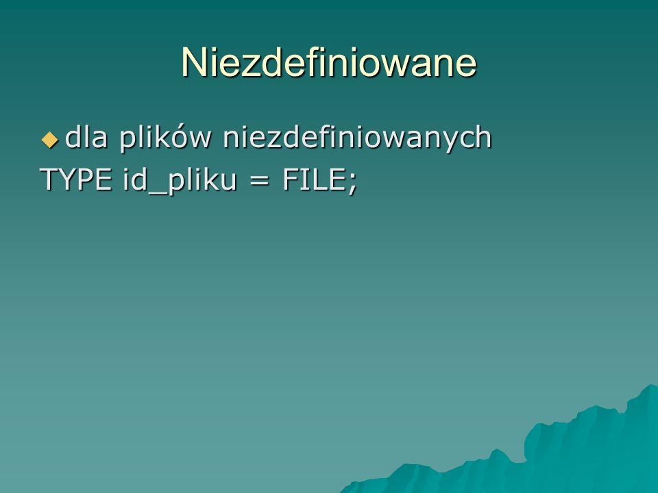 Niezdefiniowane dla plików niezdefiniowanych TYPE id_pliku = FILE;