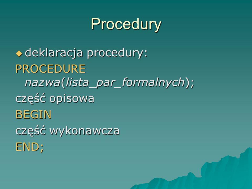 Procedury deklaracja procedury: PROCEDURE nazwa(lista_par_formalnych);