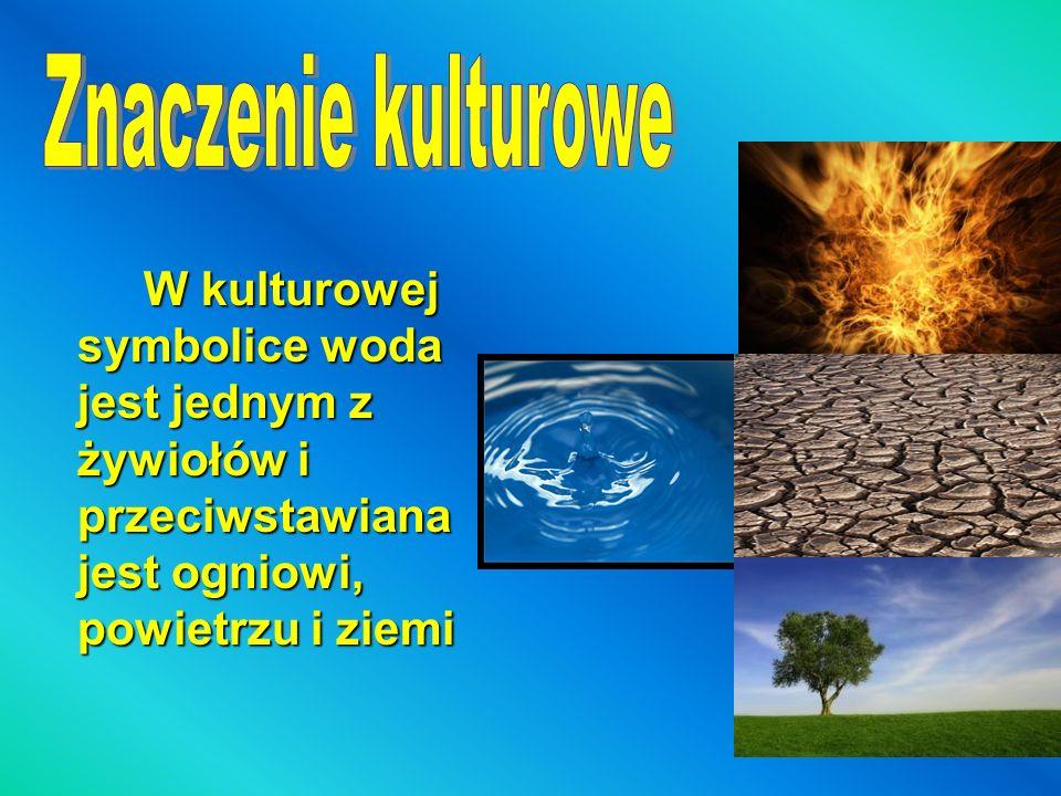 Znaczenie kulturowe W kulturowej symbolice woda jest jednym z żywiołów i przeciwstawiana jest ogniowi, powietrzu i ziemi